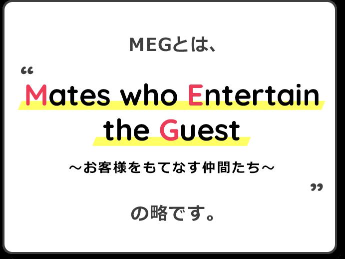 MEGとはMates who Entertain the Guestの略です。